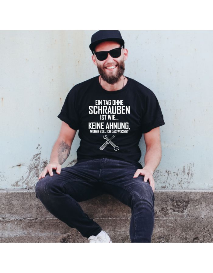 """T-Shirt """"Ein Tag ohne Schrauben ist wie... Keine Ahnung, woher soll ich das wissen?"""""""